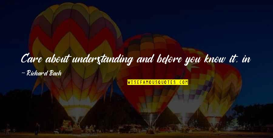Just Thinking About You Quotes By Richard Bach: Care about understanding and before you know it,