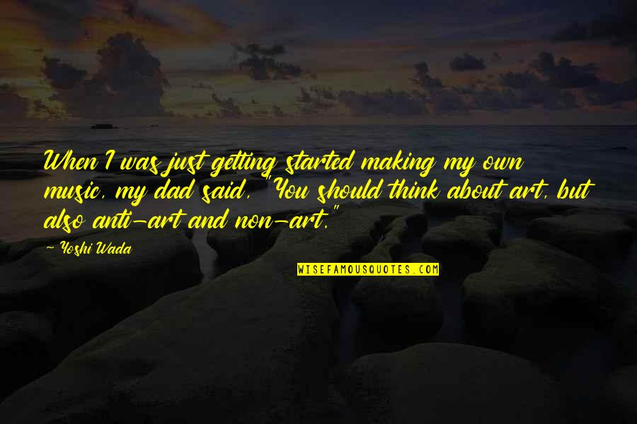 Just Thinking About You Quotes By Yoshi Wada: When I was just getting started making my