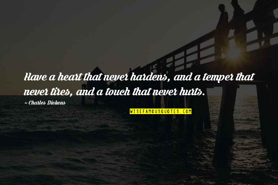 Just Tires Quotes By Charles Dickens: Have a heart that never hardens, and a
