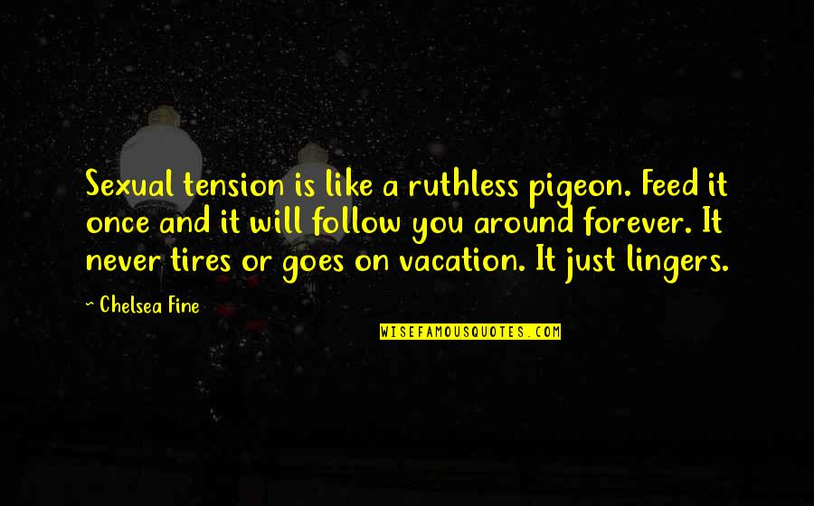 Just Tires Quotes By Chelsea Fine: Sexual tension is like a ruthless pigeon. Feed