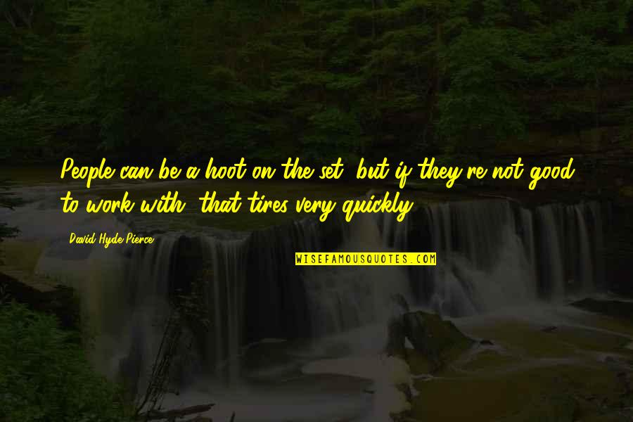 Just Tires Quotes By David Hyde Pierce: People can be a hoot on the set,