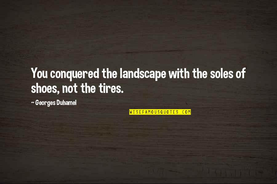 Just Tires Quotes By Georges Duhamel: You conquered the landscape with the soles of
