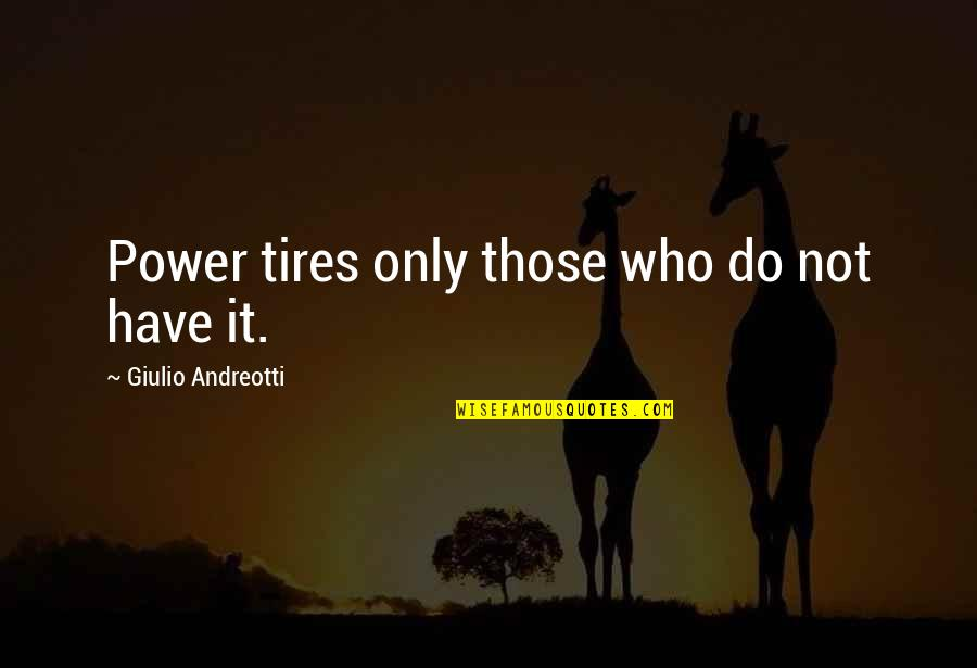 Just Tires Quotes By Giulio Andreotti: Power tires only those who do not have