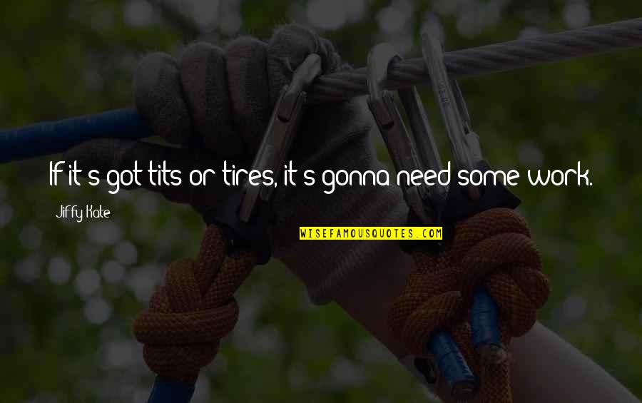 Just Tires Quotes By Jiffy Kate: If it's got tits or tires, it's gonna