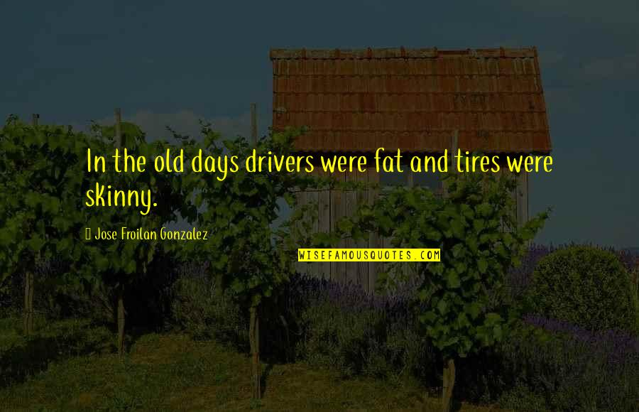 Just Tires Quotes By Jose Froilan Gonzalez: In the old days drivers were fat and