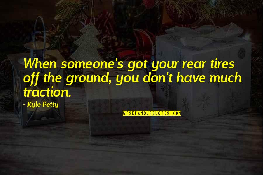 Just Tires Quotes By Kyle Petty: When someone's got your rear tires off the