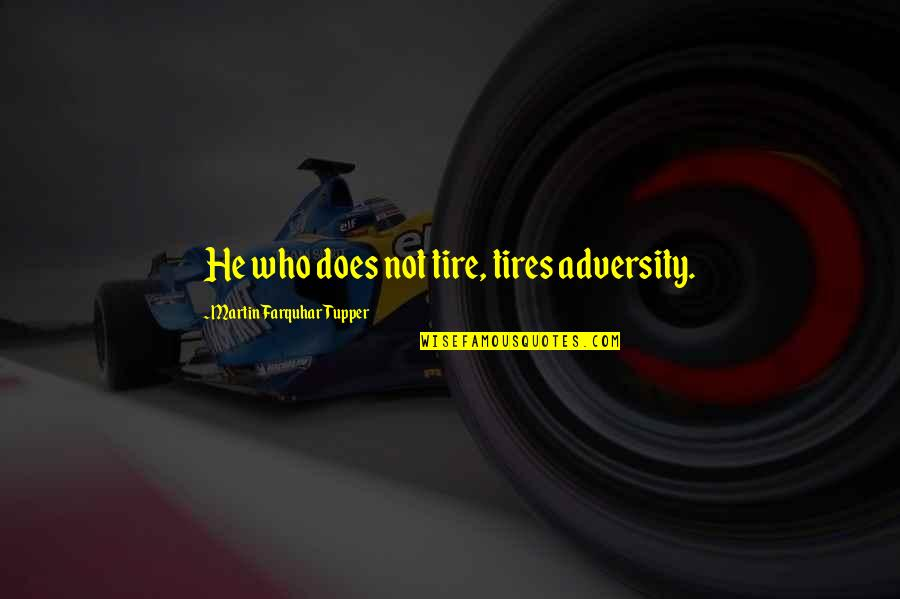 Just Tires Quotes By Martin Farquhar Tupper: He who does not tire, tires adversity.
