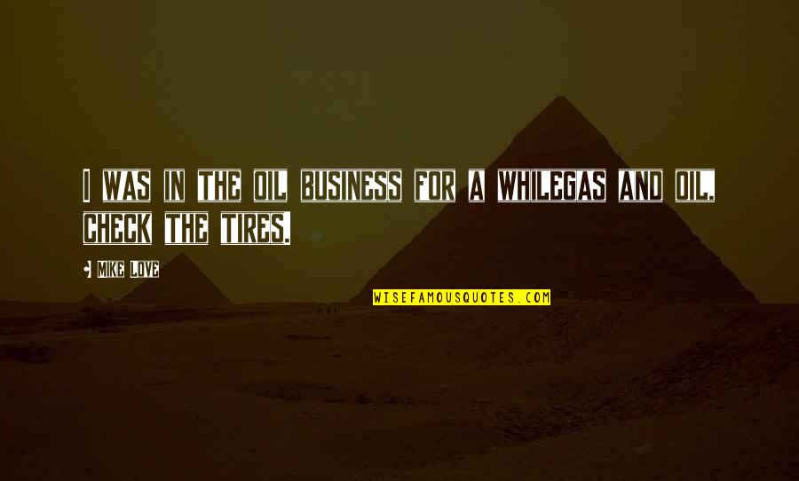 Just Tires Quotes By Mike Love: I was in the oil business for a