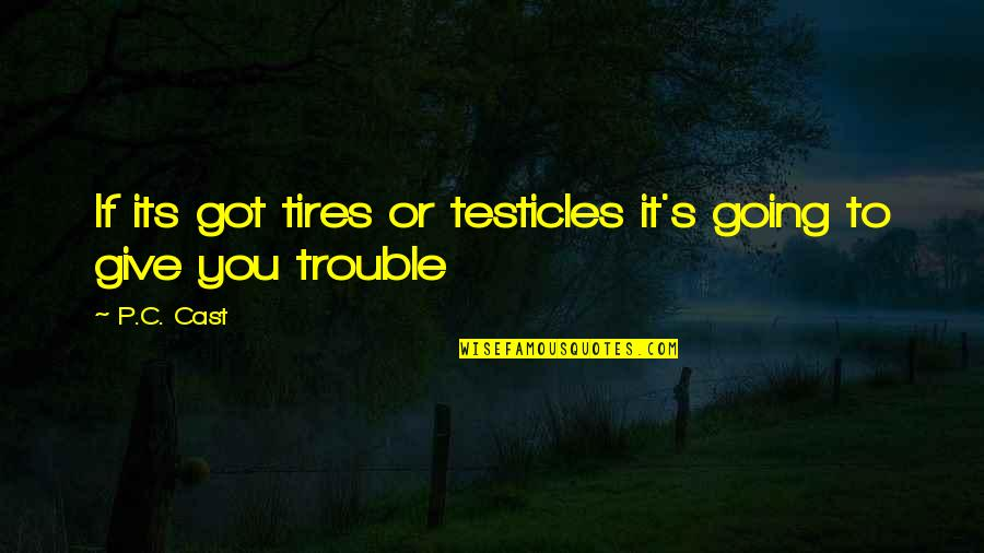 Just Tires Quotes By P.C. Cast: If its got tires or testicles it's going