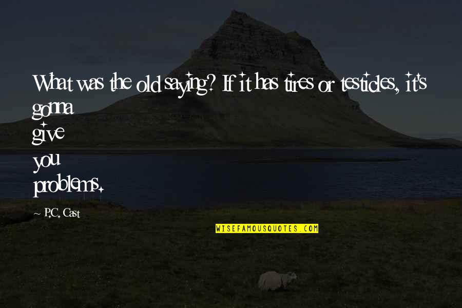 Just Tires Quotes By P.C. Cast: What was the old saying? If it has