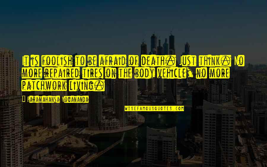 Just Tires Quotes By Paramahansa Yogananda: It is foolish to be afraid of death.