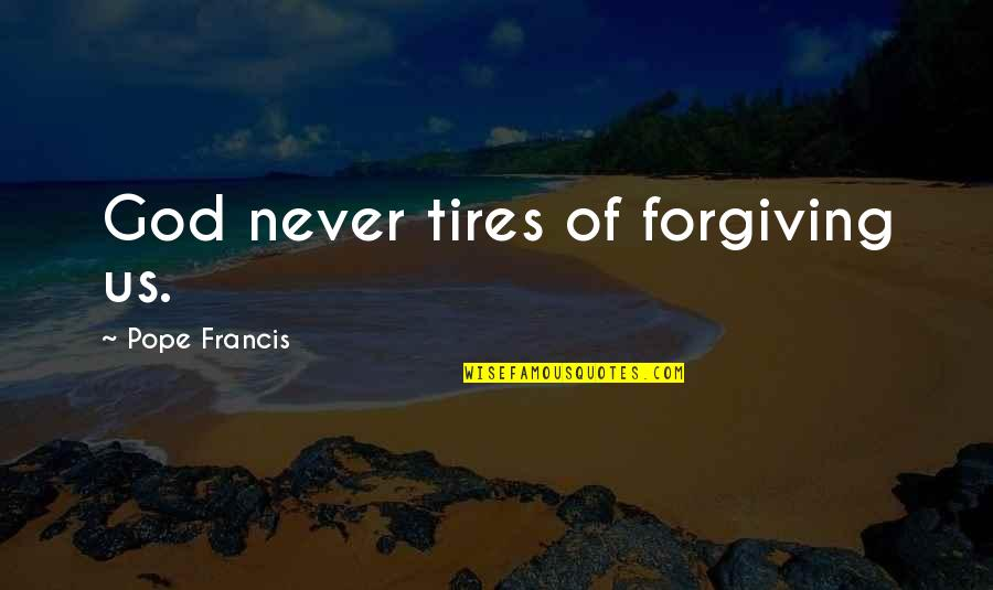Just Tires Quotes By Pope Francis: God never tires of forgiving us.