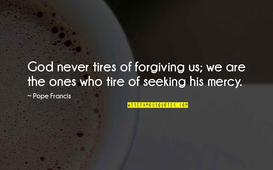 Just Tires Quotes By Pope Francis: God never tires of forgiving us; we are