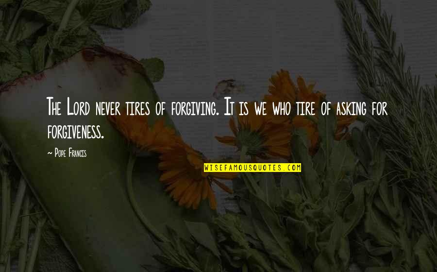 Just Tires Quotes By Pope Francis: The Lord never tires of forgiving. It is