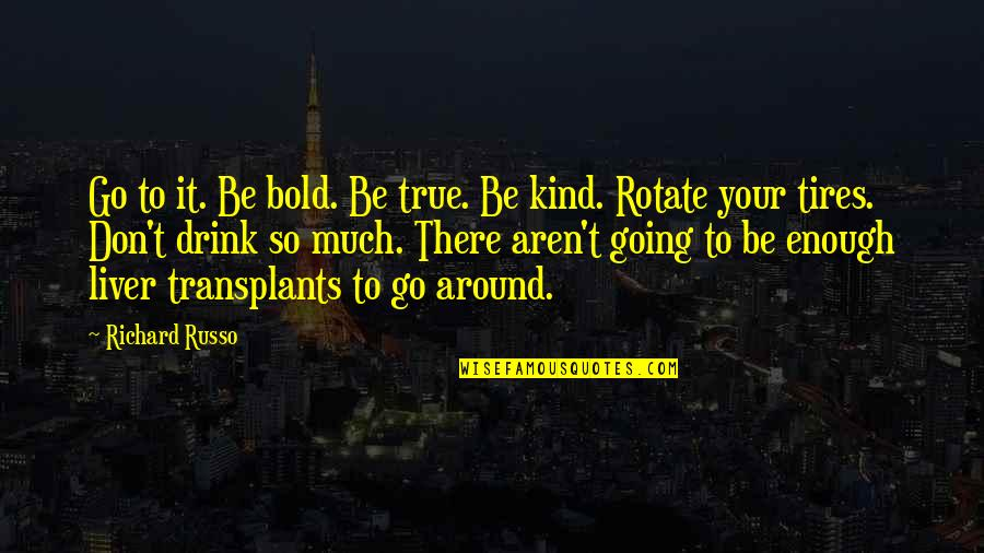 Just Tires Quotes By Richard Russo: Go to it. Be bold. Be true. Be