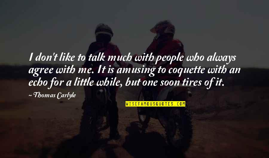 Just Tires Quotes By Thomas Carlyle: I don't like to talk much with people