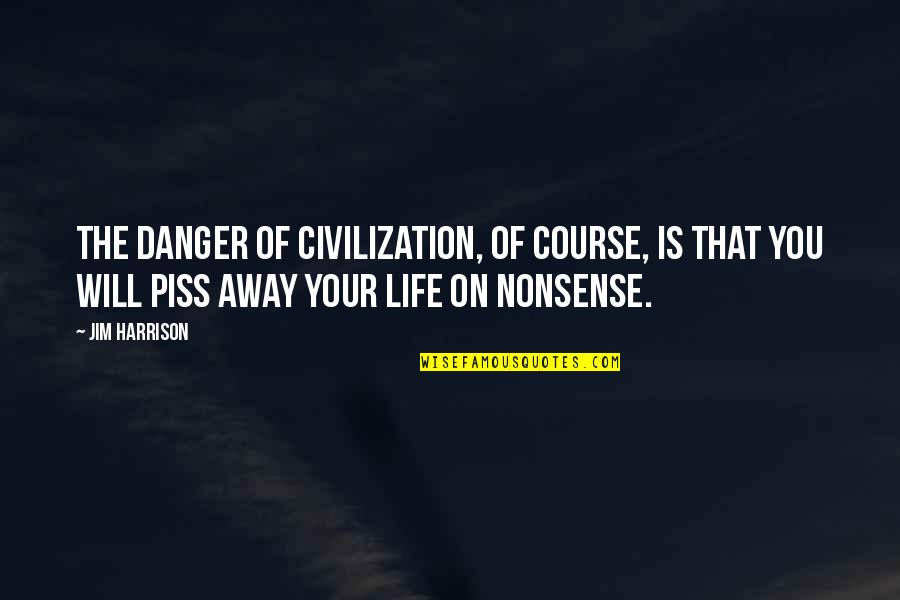 Just To Piss You Off Quotes By Jim Harrison: The danger of civilization, of course, is that