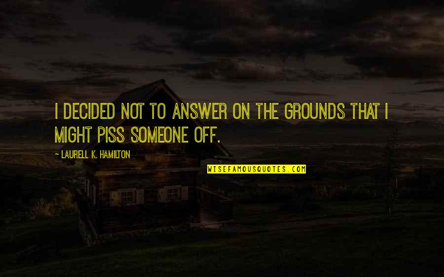 Just To Piss You Off Quotes By Laurell K. Hamilton: I decided not to answer on the grounds