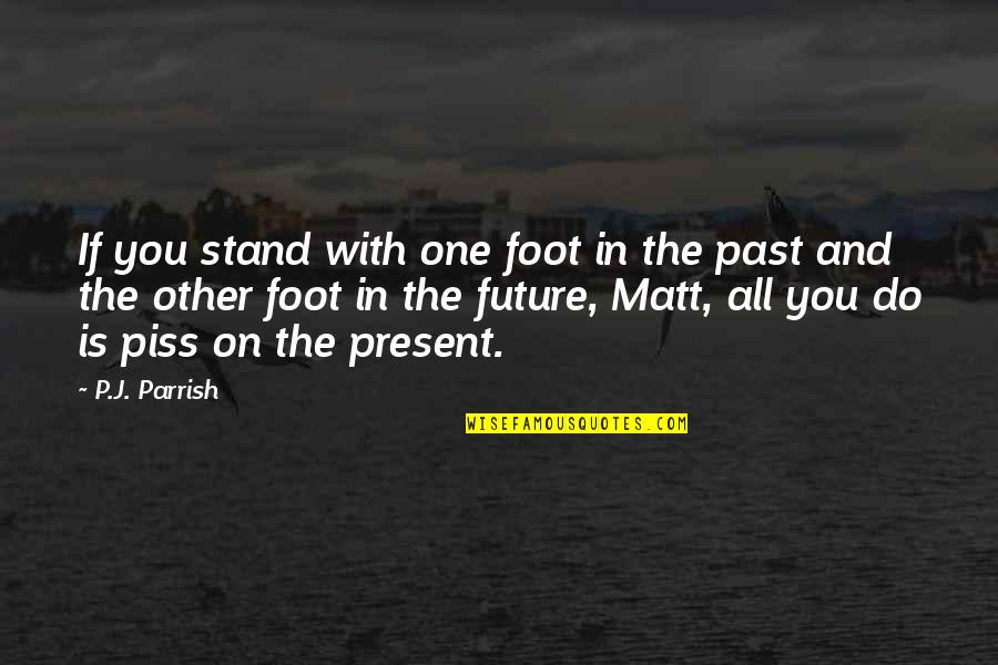 Just To Piss You Off Quotes By P.J. Parrish: If you stand with one foot in the