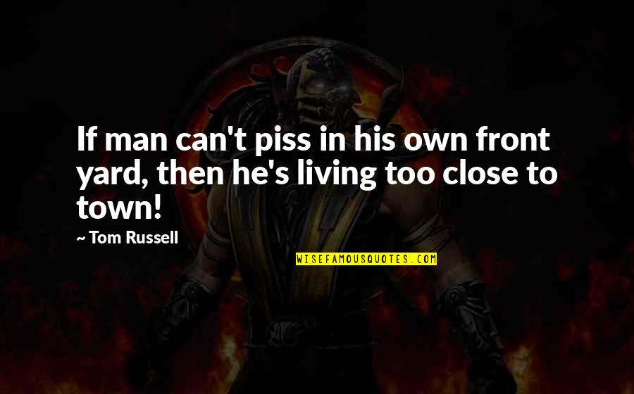 Just To Piss You Off Quotes By Tom Russell: If man can't piss in his own front