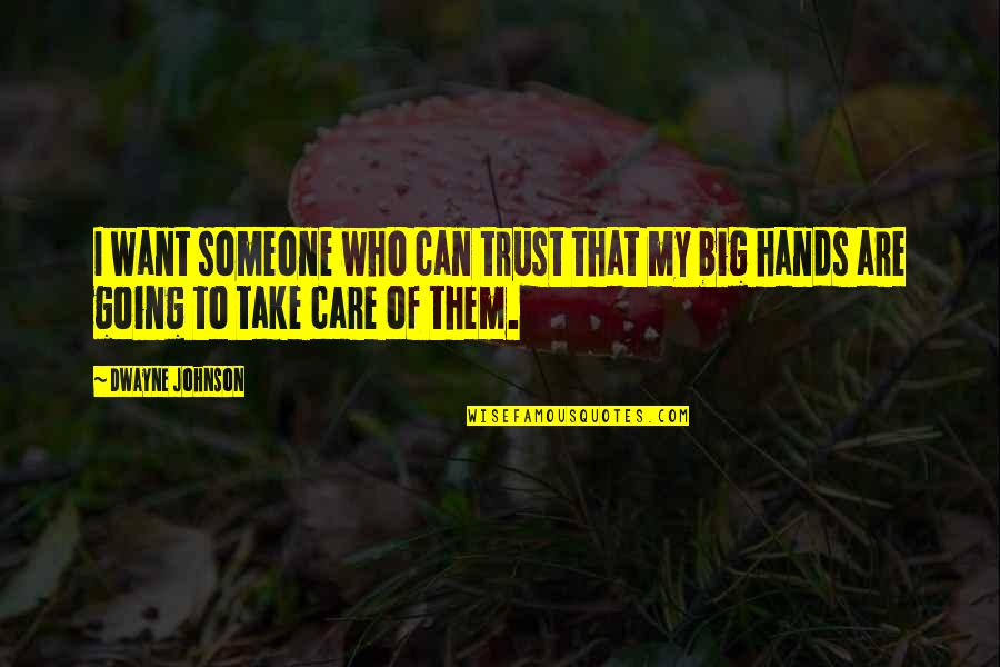 Just Want Someone To Care Quotes By Dwayne Johnson: I want someone who can trust that my