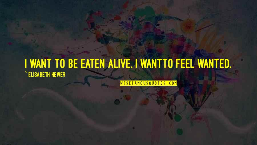 Just Wanting To Feel Wanted Quotes By Elisabeth Hewer: I want to be eaten alive. I wantto
