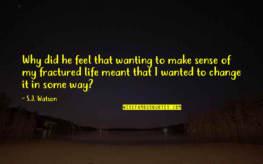 Just Wanting To Feel Wanted Quotes By S.J. Watson: Why did he feel that wanting to make