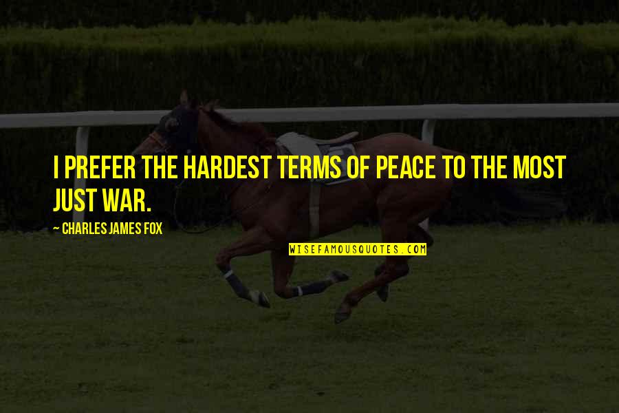 Just War Quotes By Charles James Fox: I prefer the hardest terms of peace to