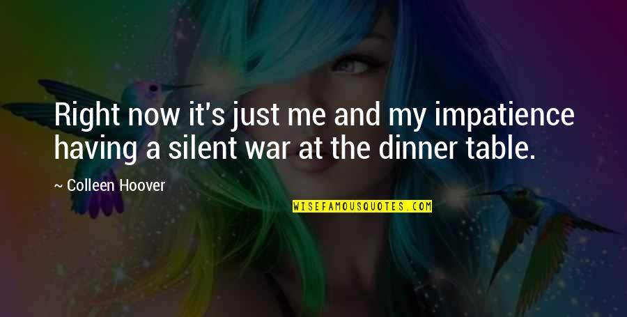 Just War Quotes By Colleen Hoover: Right now it's just me and my impatience