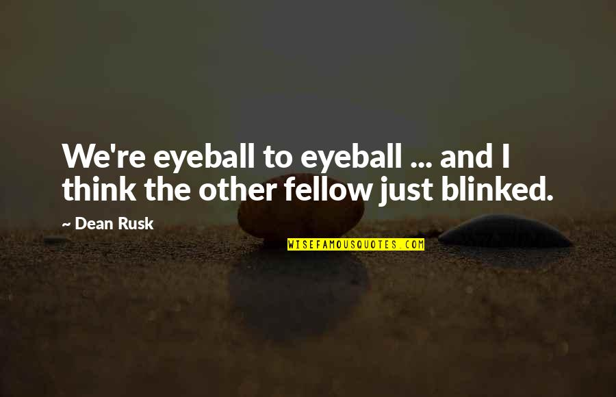 Just War Quotes By Dean Rusk: We're eyeball to eyeball ... and I think