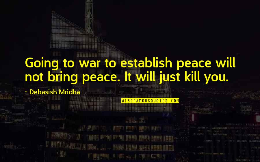 Just War Quotes By Debasish Mridha: Going to war to establish peace will not