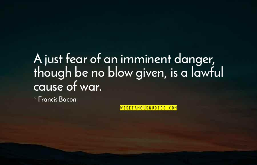 Just War Quotes By Francis Bacon: A just fear of an imminent danger, though