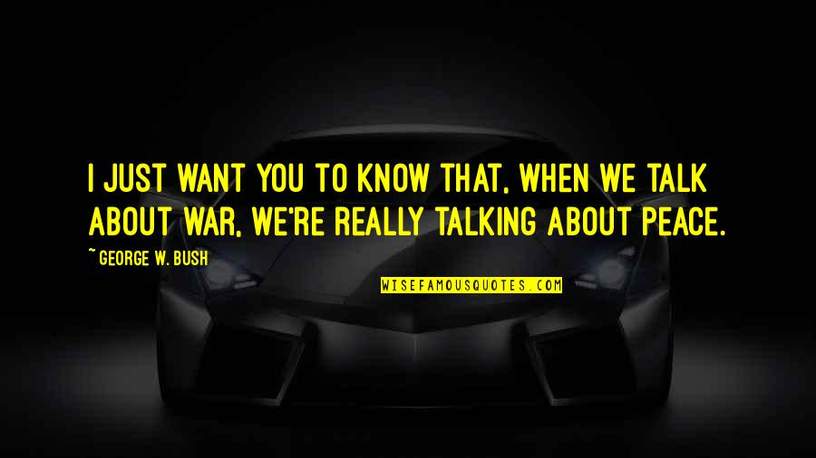 Just War Quotes By George W. Bush: I just want you to know that, when