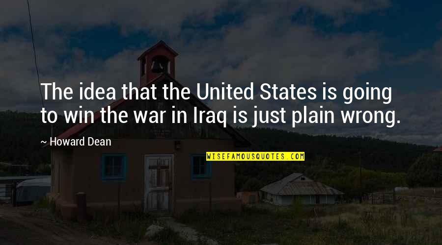 Just War Quotes By Howard Dean: The idea that the United States is going