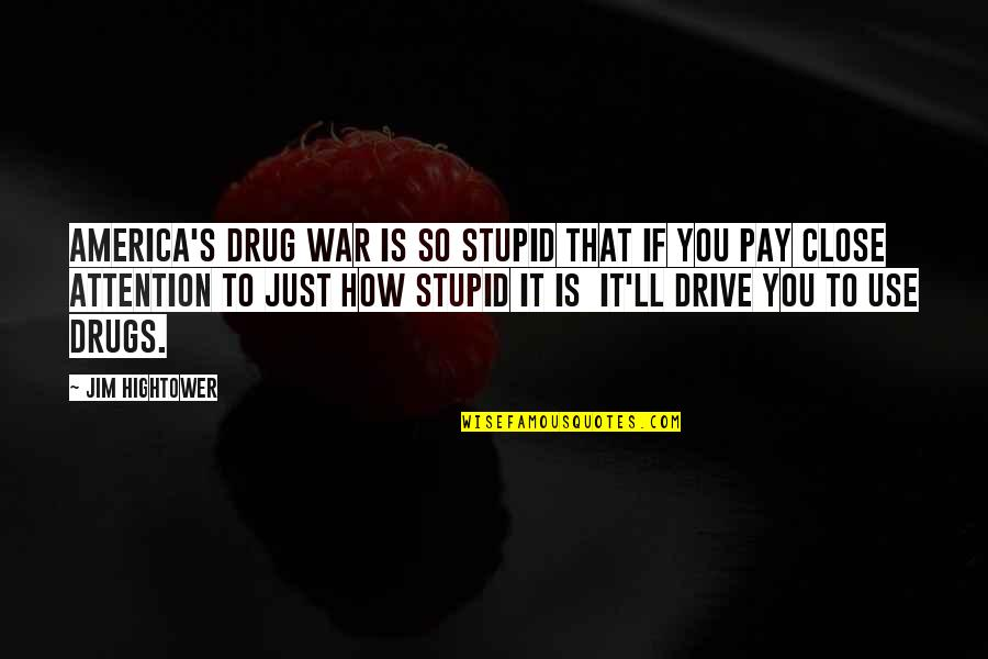 Just War Quotes By Jim Hightower: America's drug war is so stupid that if