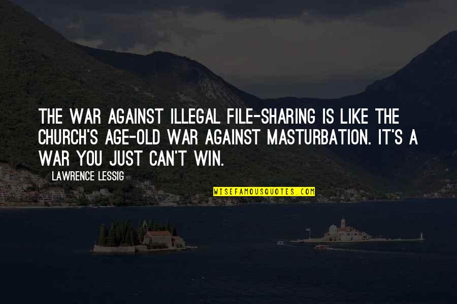 Just War Quotes By Lawrence Lessig: The war against illegal file-sharing is like the