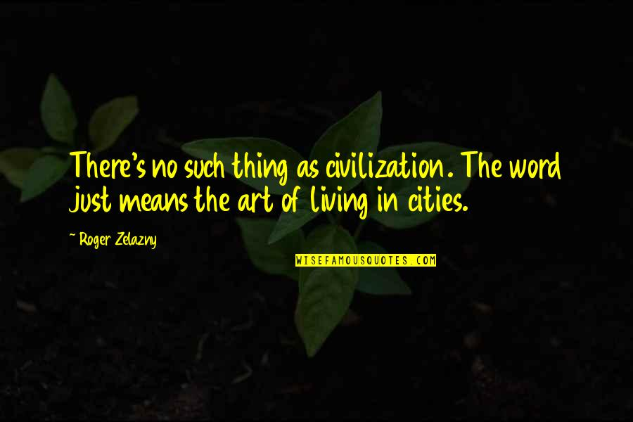 Just War Quotes By Roger Zelazny: There's no such thing as civilization. The word