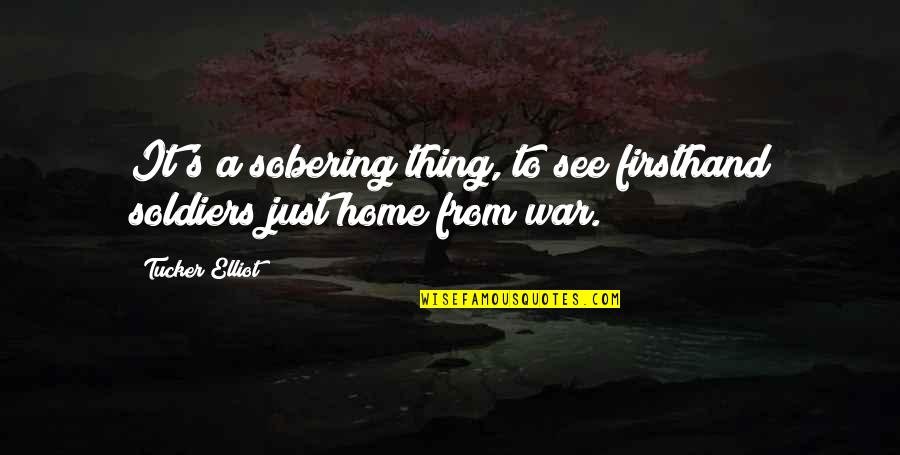 Just War Quotes By Tucker Elliot: It's a sobering thing, to see firsthand soldiers