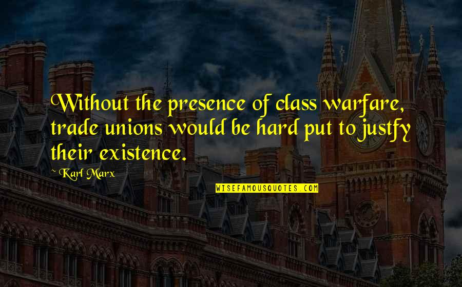 Justfy Quotes By Karl Marx: Without the presence of class warfare, trade unions