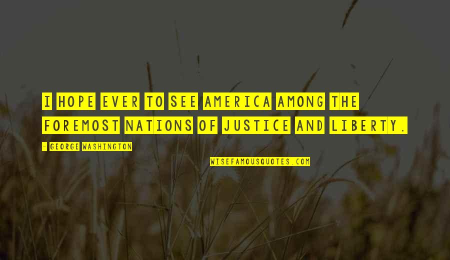 Justice And Liberty Quotes By George Washington: I hope ever to see America among the