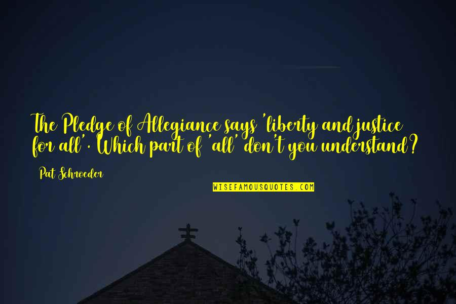 Justice And Liberty Quotes By Pat Schroeder: The Pledge of Allegiance says 'liberty and justice
