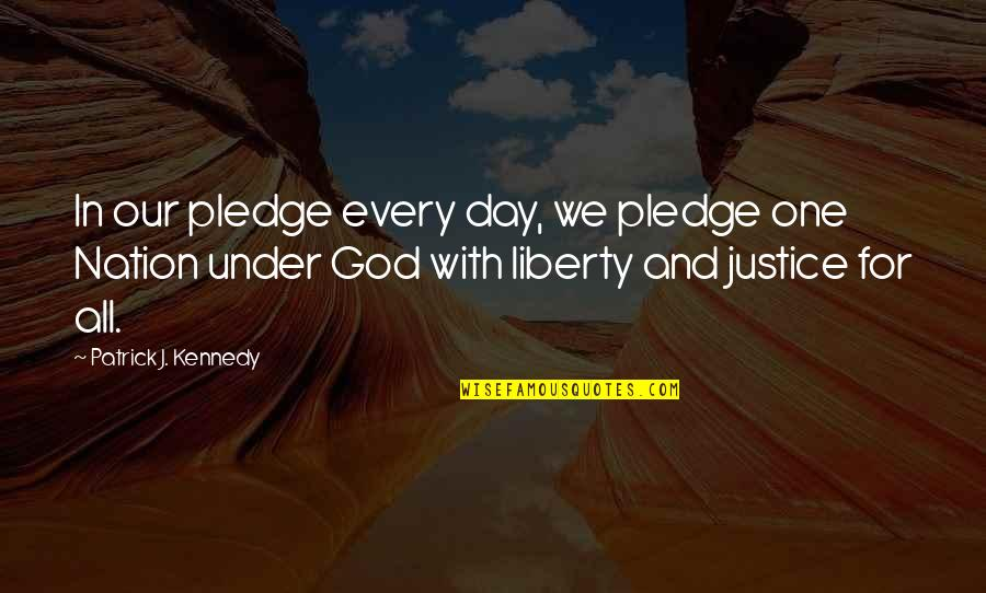 Justice And Liberty Quotes By Patrick J. Kennedy: In our pledge every day, we pledge one