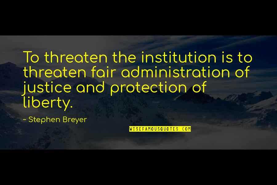Justice And Liberty Quotes By Stephen Breyer: To threaten the institution is to threaten fair