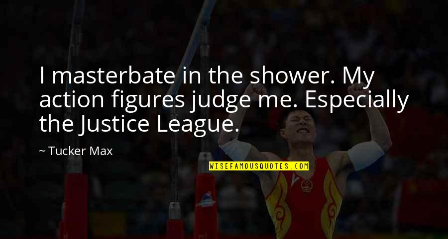 Justice League Quotes By Tucker Max: I masterbate in the shower. My action figures