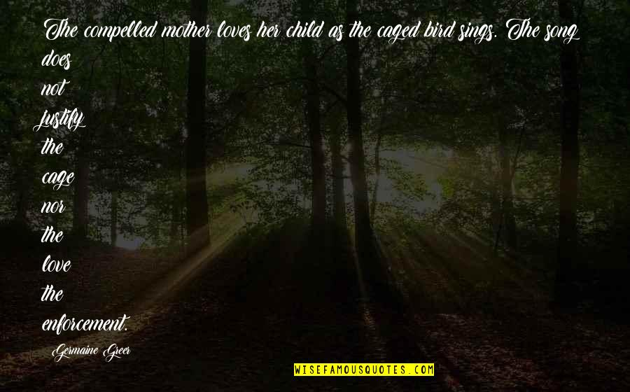 Justify My Love Quotes By Germaine Greer: The compelled mother loves her child as the