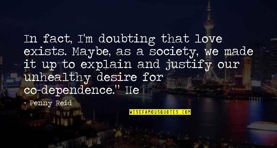 Justify My Love Quotes By Penny Reid: In fact, I'm doubting that love exists. Maybe,
