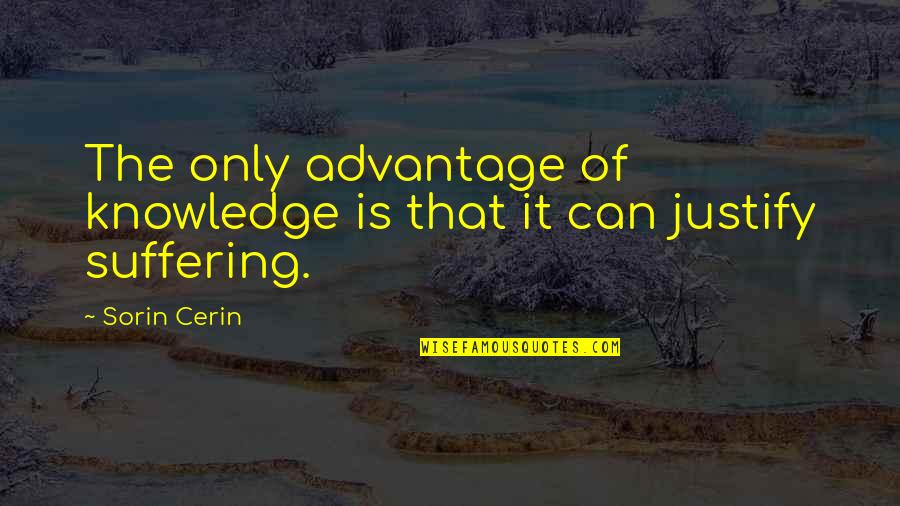Justify My Love Quotes By Sorin Cerin: The only advantage of knowledge is that it