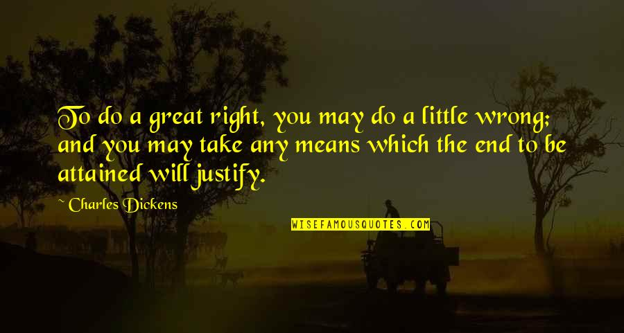 Justify The Means Quotes By Charles Dickens: To do a great right, you may do