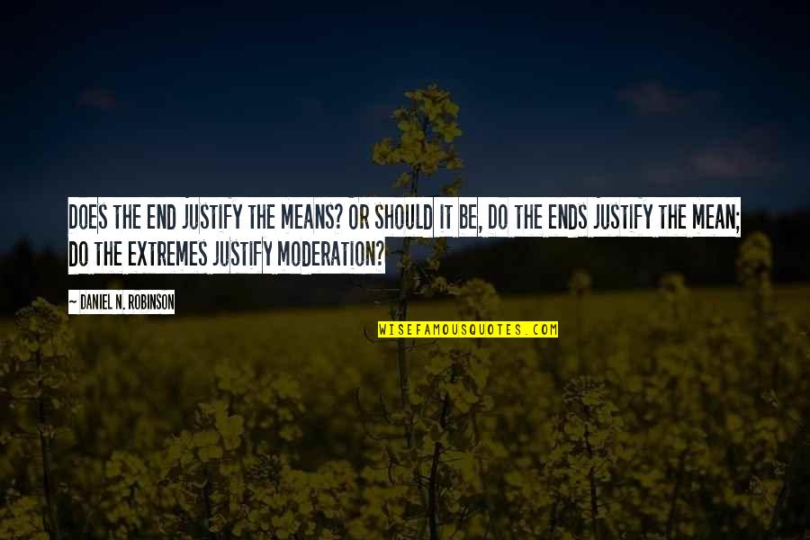 Justify The Means Quotes By Daniel N. Robinson: Does the end justify the means? Or should