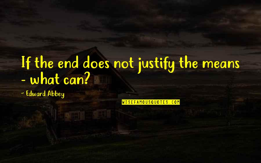 Justify The Means Quotes By Edward Abbey: If the end does not justify the means